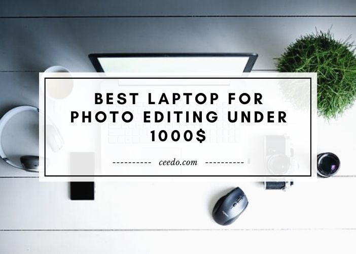 Best Laptop For Photo Editing Under 1000$
